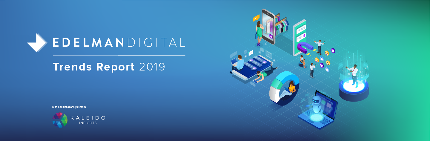 EDELMAN DIGITAL TRENDS REPORT 2019